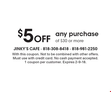 $5 Off any purchase of $30 or more. With this coupon. Not to be combined with other offers. Must use with credit card. No cash payment accepted. 1 coupon per customer. Expires 2-9-18.