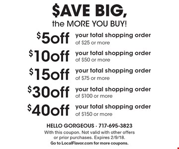 $AVE BIG, the MORE YOU BUY! $5off your total shopping order of $25 or more. $10off your total shopping order of $50 or more. $15off your total shopping order of $75 or more. $30off your total shopping order of $100 or more. $40off your total shopping order of $150 or more. With this coupon. Not valid with other offers or prior purchases. Expires 2/9/18. Go to LocalFlavor.com for more coupons.