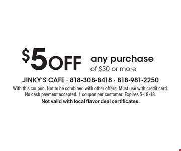 $5 off any purchase of $30 or more. With this coupon. Not to be combined with other offers. Must use with credit card. No cash payment accepted. 1 coupon per customer. Expires 5-18-18. Not valid with local flavor deal certificates.