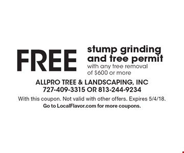 FREE stump grinding and tree permit with any tree removal of $600 or more. With this coupon. Not valid with other offers. Expires 5/4/18. Go to LocalFlavor.com for more coupons.