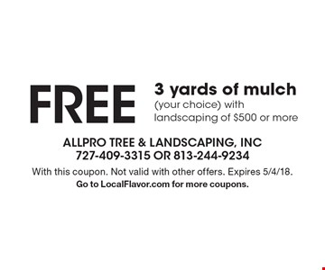 FREE 3 yards of mulch (your choice) with landscaping of $500 or more. With this coupon. Not valid with other offers. Expires 5/4/18. Go to LocalFlavor.com for more coupons.