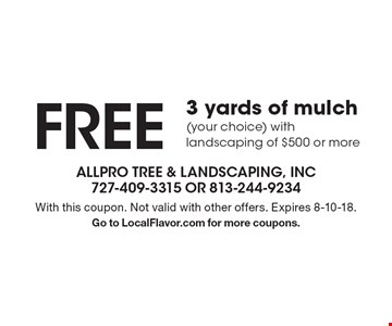 FREE 3 yards of mulch (your choice) with landscaping of $500 or more. With this coupon. Not valid with other offers. Expires 8-10-18. Go to LocalFlavor.com for more coupons.