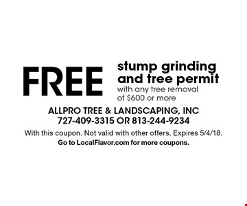 FREE stump grinding and tree permit with any tree removal of $600 or more. With this coupon. Not valid with other offers. Expires 5/4/18.Go to LocalFlavor.com for more coupons.