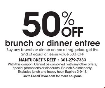 50% OFFbrunch or dinner entree. Buy any brunch or dinner entree at reg. price, get the 2nd of equal or lesser value 50% OFF. With this coupon. Cannot be combined with any other offers, special promotions or discounts. Brunch & dinner only. Excludes lunch and happy hour. Expires 2-9-18. Go to LocalFlavor.com for more coupons.