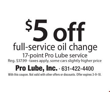 $5 off full-service oil change. 17-point Pro Lube service Reg. $37.99, taxes apply, some cars slightly higher price. With this coupon. Not valid with other offers or discounts. Offer expires 3-9-18.
