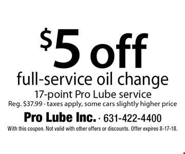$5 off full-service oil change 17-point Pro Lube service Reg. $37.99 - taxes apply, some cars slightly higher price. With this coupon. Not valid with other offers or discounts. Offer expires 8-17-18.