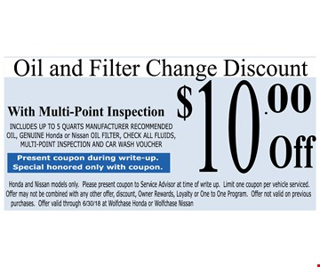 $10 off oil and filter change. With multi-point inspection. Includes up to 5 quarts manufacturer recommened oil, genuine Honda or Nissan oil filter, check all fluids, multi-point inspection and car wash voucher