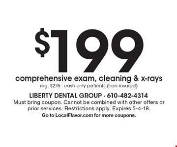 $199 comprehensive exam, cleaning & x-rays. Reg. $275 - cash only patients (non-insured). Must bring coupon. Cannot be combined with other offers or prior services. Restrictions apply. Expires 5-4-18. Go to LocalFlavor.com for more coupons.