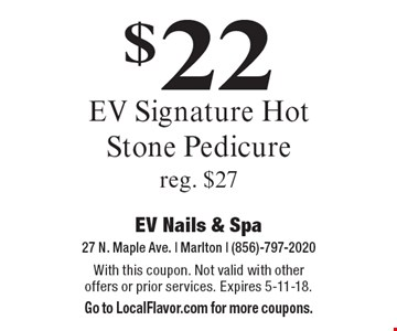 $22 EV Signature Hot Stone Pedicure. Reg. $27. With this coupon. Not valid with other offers or prior services. Expires 5-11-18. Go to LocalFlavor.com for more coupons.
