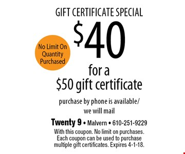 gift certificate special $40 for a $50 gift certificate purchase by phone is available/we will mail. With this coupon. No limit on purchases. Each coupon can be used to purchase multiple gift certificates. Expires 4-1-18.