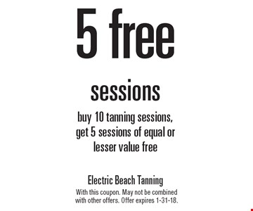 5 free sessions. Buy 10 tanning sessions, get 5 sessions of equal or lesser value free. With this coupon. May not be combined with other offers. Offer expires 1-31-18.