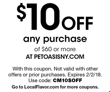 $10 Off any purchase of $60 or more at petoasisny.com. With this coupon. Not valid with other offers or prior purchases. Expires 2/2/18. Use code: CM10$OFF. Go to LocalFlavor.com for more coupons.