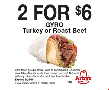 2 FOR $6 GYRO Turkey or Roast Beef . Limit ten in groups of two. Valid at participating Cincinnatiarea Arby's restaurants. One coupon per visit. Not valid with any other offer or discount. Not transferable. Expires 1/28/18. TM &  2017 Arby's IP Holder Trust.