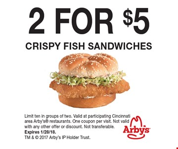 2 FOR $5 Crispy fish sandwiches. Limit ten in groups of two. Valid at participating Cincinnatiarea Arby's restaurants. One coupon per visit. Not valid with any other offer or discount. Not transferable. Expires 1/28/18. TM &  2017 Arby's IP Holder Trust.