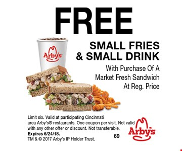 FREE small fries & Small drink With Purchase Of A Market Fresh Sandwich At Reg. Price. Limit six. Valid at participating Cincinnati area Arby's restaurants. One coupon per visit. Not valid with any other offer or discount. Not transferable. Expires 6/24/18. TM &  2017 Arby's IP Holder Trust.