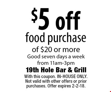 $5 off food purchase of $20 or more Good seven days a week from 11am-3pm. With this coupon. IN-HOUSE ONLY.Not valid with other offers or prior purchases. Offer expires 2-2-18.