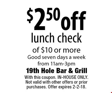 $2.50off lunch checkof $10 or more Good seven days a week from 11am-3pm. With this coupon. IN-HOUSE ONLY.Not valid with other offers or prior purchases. Offer expires 2-2-18.