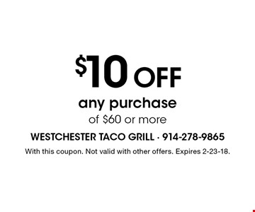 $10 off any purchase of $60 or more. With this coupon. Not valid with other offers. Expires 2-23-18.