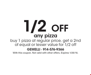 1/2 Off any pizza. Buy 1 pizza at regular price, get a 2nd of equal or lesser value for 1/2 off. With this coupon. Not valid with other offers. Expires 1/26/18.