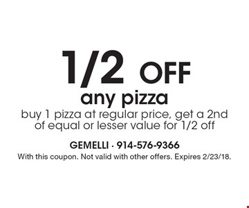1/2 Off any pizza, buy 1 pizza at regular price, get a 2nd of equal or lesser value for 1/2 off. With this coupon. Not valid with other offers. Expires 2/23/18.