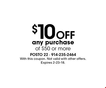 $10 OFF any purchase of $50 or more. With this coupon. Not valid with other offers. Expires 2-23-18.