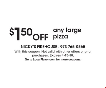 $1.50 off any large pizza. With this coupon. Not valid with other offers or prior purchases. Expires 4-15-18. Go to LocalFlavor.com for more coupons.