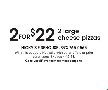 2 FOR $22. 2 large cheese pizzas. With this coupon. Not valid with other offers or prior purchases. Expires 4-15-18. Go to LocalFlavor.com for more coupons.