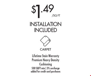 $1.49/sq ft installation included. Lifetime Stain Warranty. Premium Heavy Density Cushioning. 500 sq ft min   3% surcharge added for credit card purchases.
