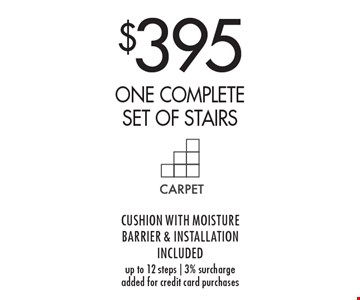 $395 one complete set of stairs. Cushion With Moisture Barrier & Installation Included. Up to 12 steps   3% surcharge added for credit card purchases.