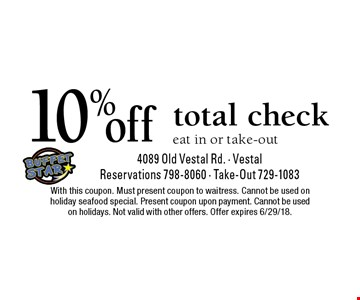 10% off total check eat in or take-out. With this coupon. Must present coupon to waitress. Cannot be used on holiday seafood special. Present coupon upon payment. Cannot be used on holidays. Not valid with other offers. Offer expires 6/29/18.