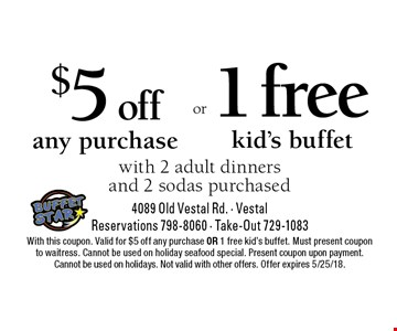 $5 off any purchase OR 1 free kid's buffet with 2 adult dinners and 2 sodas purchased. With this coupon. Valid for $5 off any purchase OR 1 free kid's buffet. Must present coupon to waitress. Cannot be used on holiday seafood special. Present coupon upon payment. Cannot be used on holidays. Not valid with other offers. Offer expires 5/25/18.