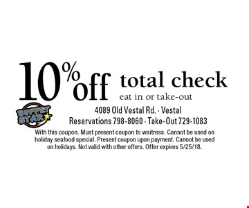 10% off total check eat in or take-out. With this coupon. Must present coupon to waitress. Cannot be used on holiday seafood special. Present coupon upon payment. Cannot be used on holidays. Not valid with other offers. Offer expires 5/25/18.