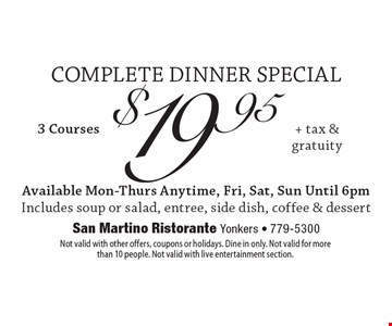 COMPLETE DINNER SPECIAL: $19.95+ tax & gratuity 3 courses. Available Mon-Thurs Anytime, Fri, Sat, Sun Until 6pm. Includes soup or salad, entree, side dish, coffee & dessert. Not valid with other offers, coupons or holidays. Dine in only. Not valid for more than 10 people. Not valid with live entertainment section.