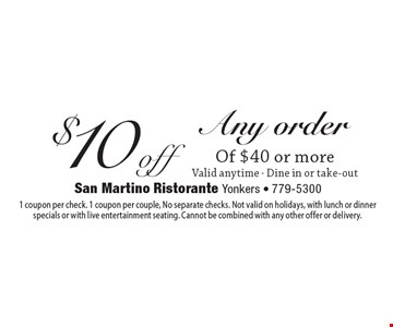 $10 off Any order Of $40 or more. Valid anytime - Dine in or take-out. 1 coupon per check. 1 coupon per couple, No separate checks. Not valid on holidays, with lunch or dinner specials or with live entertainment seating. Cannot be combined with any other offer or delivery.