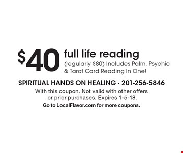 $40 full life reading (regularly $80) Includes Palm, Psychic & Tarot Card Reading In One! With this coupon. Not valid with other offers or prior purchases. Expires 1-5-18.Go to LocalFlavor.com for more coupons.