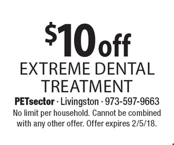 $10 off extreme dental treatment. No limit per household. Cannot be combined with any other offer. Offer expires 2/5/18.