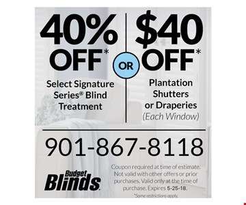 40% off select signature series blind treatment or $40 off shutters or draperies *each window)  5-25-18.