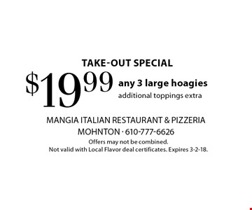 Take-out Special. $19.99 any 3 large hoagies, additional toppings extra. Offers may not be combined. Not valid with Local Flavor deal certificates. Expires 3-2-18.