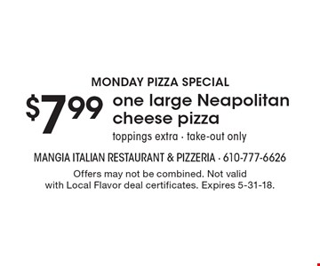 Monday pizza special - $7.99 one large Neapolitan cheese pizza. Toppings extra. Take-out only. Offers may not be combined. Not valid with Local Flavor deal certificates. Expires 5-31-18.