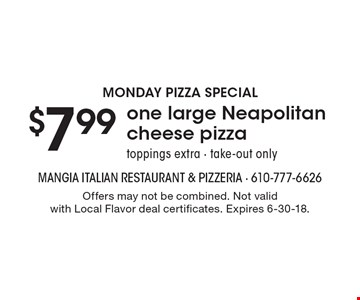Monday Pizza Special. $7.99 one large Neapolitan cheese pizza. Toppings extra - take-out only. Offers may not be combined. Not valid with Local Flavor deal certificates. Expires 6-30-18.