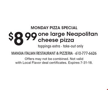 Monday Pizza Special $8.99 one large Neapolitan cheese pizza toppings extra - take-out only. Offers may not be combined. Not valid with Local Flavor deal certificates. Expires 7-31-18.