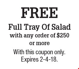 FREE Full Tray Of Salad with any order of $250 or more. With this coupon only. Expires 2-4-18.