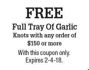 FREE Full Tray Of Garlic Knots with any order of $150 or more. With this coupon only. Expires 2-4-18.