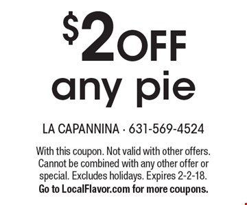 $2 OFF any pie. With this coupon. Not valid with other offers. Cannot be combined with any other offer or special. Excludes holidays. Expires 2-2-18. Go to LocalFlavor.com for more coupons.