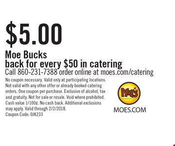$5.00 Moe Bucks back for every $50 in catering. Call 860-231-7388 order online at moes.com/catering. No coupon necessary. Valid only at participating locations. Not valid with any other offer or already booked catering orders. One coupon per purchase. Exclusive of alcohol, tax and gratuity. Not for sale or resale. Void where prohibited. Cash value 1/100¢. No cash back. Additional exclusions may apply. Valid through 2/2/2018. Coupon Code: 0JK233