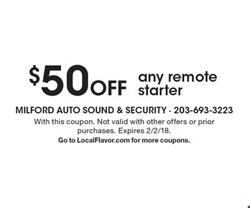 $50 Off any remote starter. With this coupon. Not valid with other offers or prior purchases. Expires 2/2/18. Go to LocalFlavor.com for more coupons.