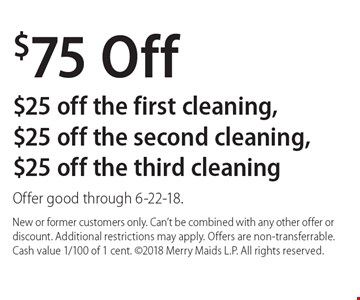 $75 Off. $25 off the first cleaning, $25 off the second cleaning, $25 off the third cleaning. Offer good through 6-22-18. New or former customers only. Can't be combined with any other offer or discount. Additional restrictions may apply. Offers are non-transferrable. Cash value 1/100 of 1 cent. 2018 Merry Maids L.P. All rights reserved.