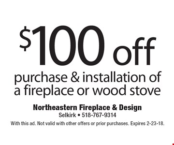$100 off purchase & installation of a fireplace or wood stove. With this ad. Not valid with other offers or prior purchases. Expires 2-23-18.