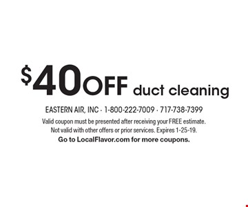 $40 off duct cleaning. Valid coupon must be presented after receiving your FREE estimate. Not valid with other offers or prior services. Expires 1-25-19. Go to LocalFlavor.com for more coupons.