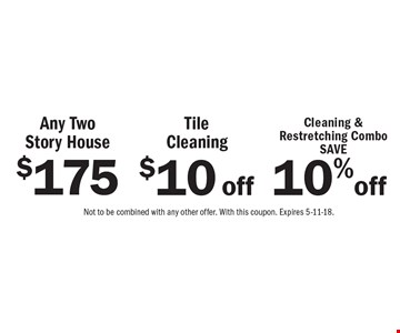 $75 off any two story house OR $10 off tile cleaning OR Save 10% off cleaning & restretching combo. Not to be combined with any other offer. With this coupon. Expires 5-11-18.